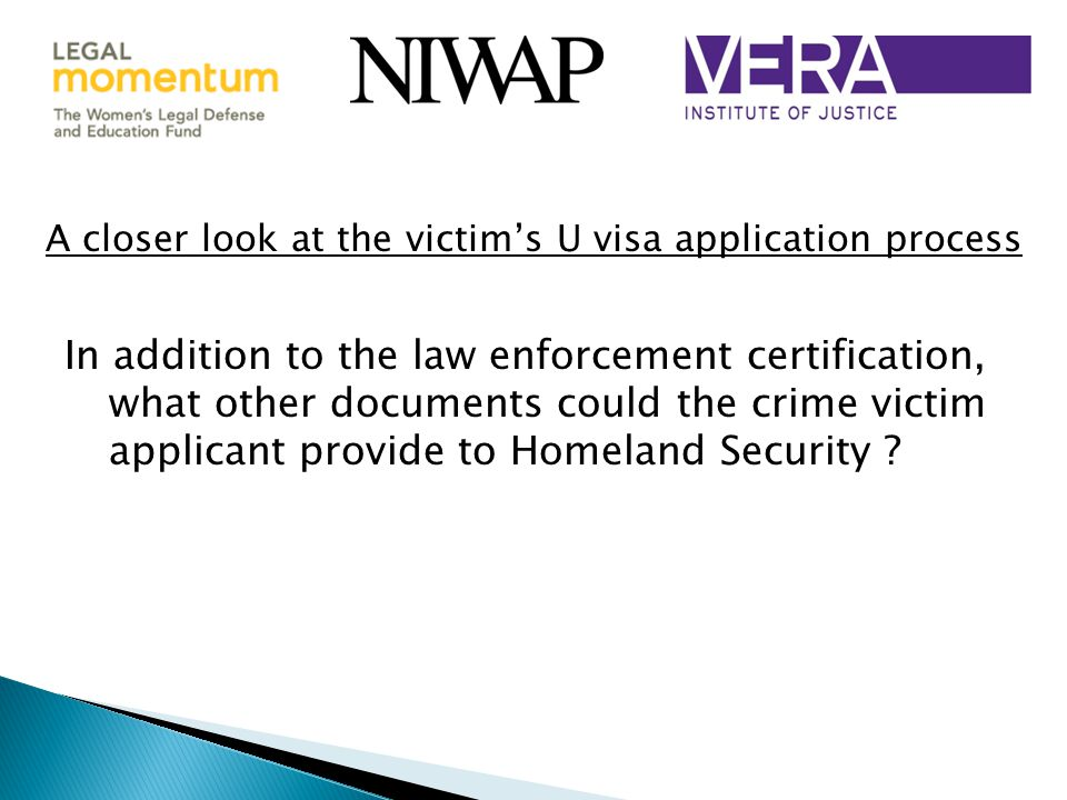 A closer look at the victim's U visa application process In addition to the law enforcement certification, what other documents could the crime victim applicant provide to Homeland Security