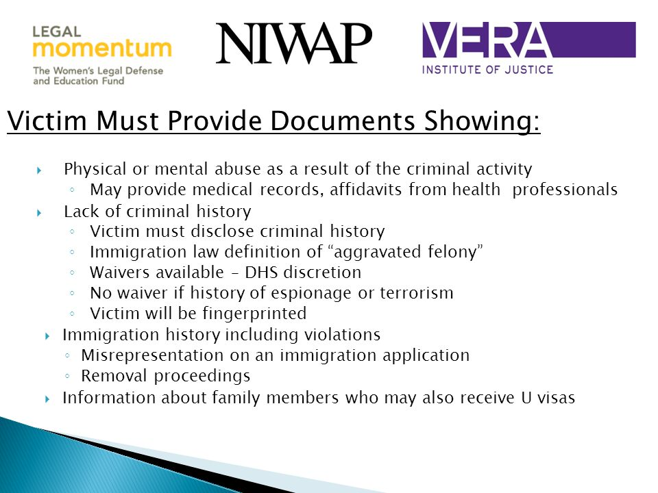 Victim Must Provide Documents Showing:  Physical or mental abuse as a result of the criminal activity ◦ May provide medical records, affidavits from health professionals  Lack of criminal history ◦ Victim must disclose criminal history ◦ Immigration law definition of aggravated felony ◦ Waivers available – DHS discretion ◦ No waiver if history of espionage or terrorism ◦ Victim will be fingerprinted  Immigration history including violations ◦ Misrepresentation on an immigration application ◦ Removal proceedings  Information about family members who may also receive U visas