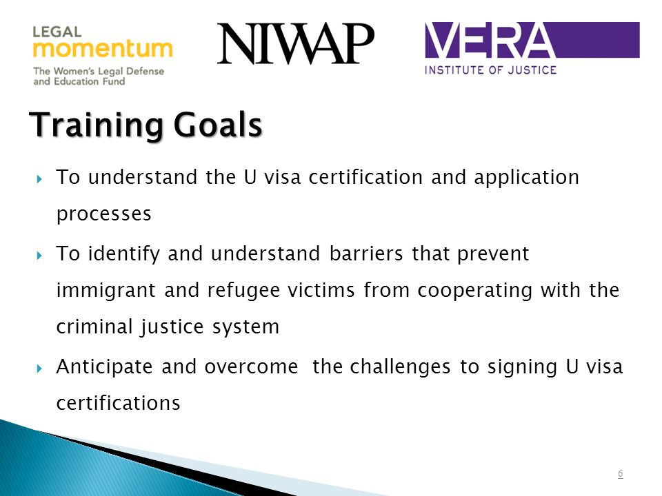  To understand the U visa certification and application processes  To identify and understand barriers that prevent immigrant and refugee victims from cooperating with the criminal justice system  Anticipate and overcome the challenges to signing U visa certifications Training Goals 6