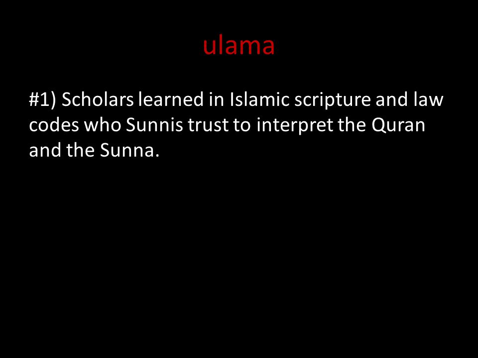 ulama #1) Scholars learned in Islamic scripture and law codes who Sunnis trust to interpret the Quran and the Sunna.