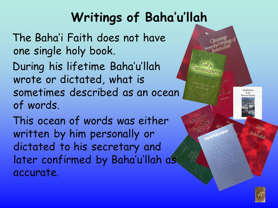 Writings of Baha'u'llah The Baha'i Faith does not have one single holy book. During his lifetime Baha'u'llah wrote or dictated, what is sometimes desc