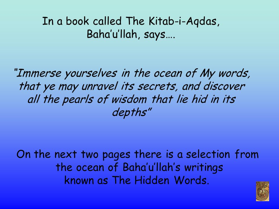 "In a book called The Kitab-i-Aqdas, Baha'u'llah, says…. ""Immerse yourselves in the ocean of My words, that ye may unravel its secrets, and discover al"