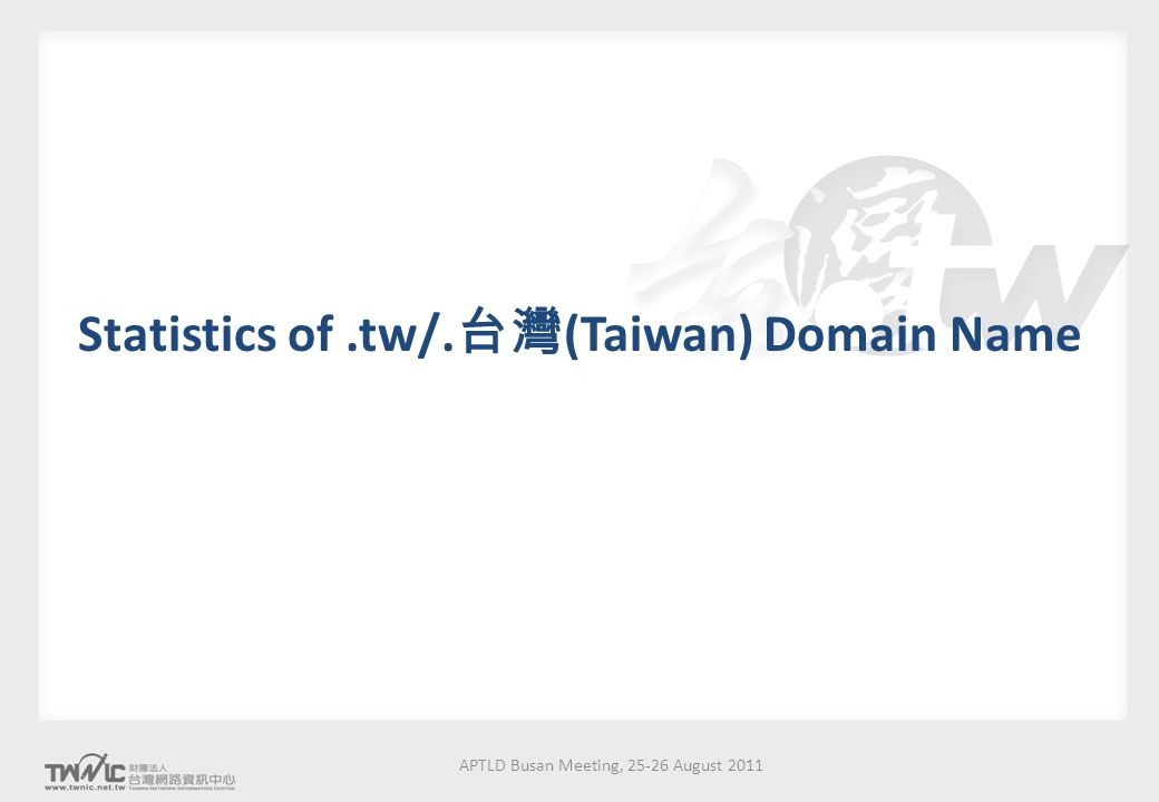 APTLD Busan Meeting, 25-26 August 2011 Statistics of.tw/. 台灣 (Taiwan) Domain Name