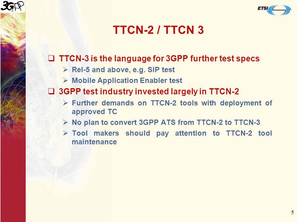 5 TTCN-2 / TTCN 3  TTCN-3 is the language for 3GPP further test specs  Rel-5 and above, e.g.