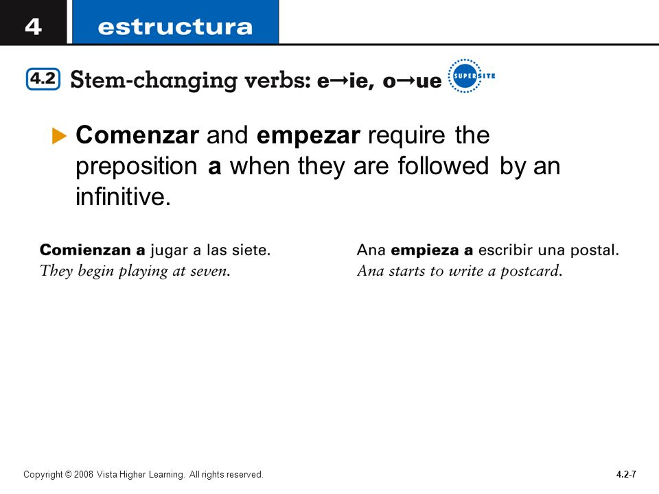 Copyright © 2008 Vista Higher Learning. All rights reserved.4.2-7  Comenzar and empezar require the preposition a when they are followed by an infini