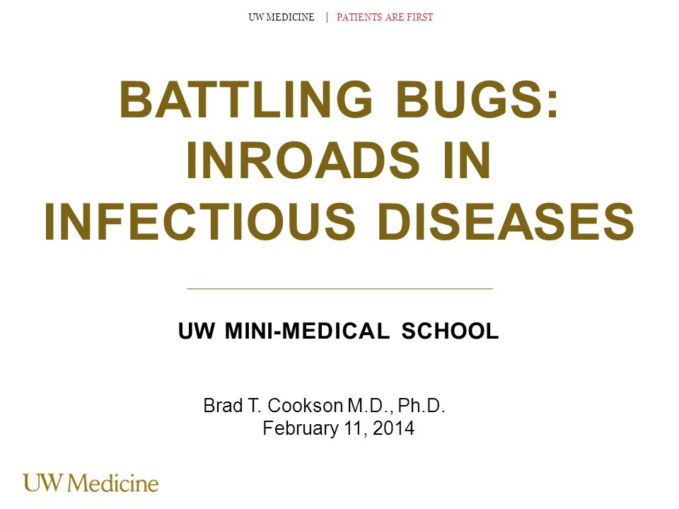 UW MEDICINE │ PATIENTS ARE FIRST BATTLING BUGS: INROADS IN INFECTIOUS DISEASES UW MINI-MEDICAL SCHOOL Brad T. Cookson M.D., Ph.D. February 11, 2014