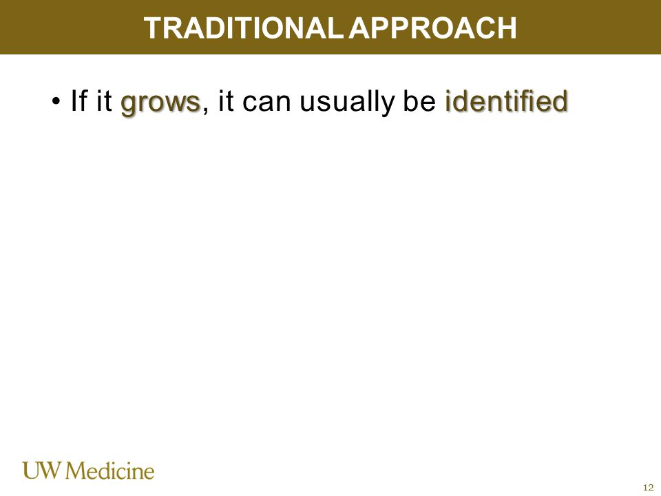 growsidentified If it grows, it can usually be identified TRADITIONAL APPROACH 12