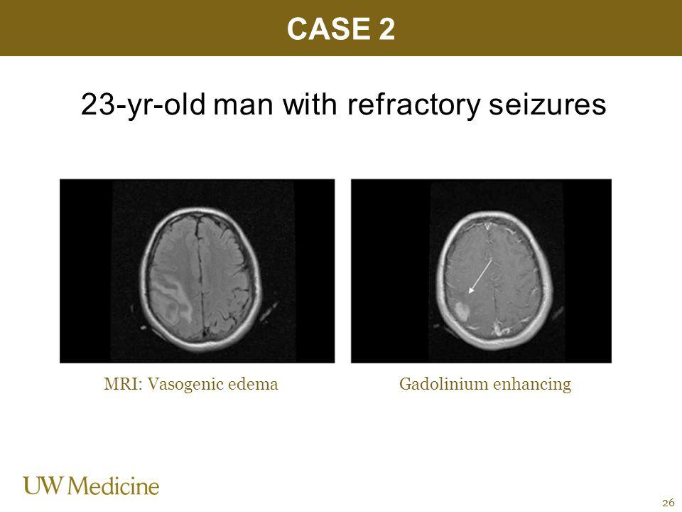 23-yr-old man with refractory seizures CASE 2 26 MRI: Vasogenic edemaGadolinium enhancing
