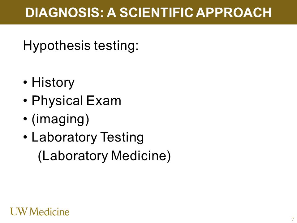 Hypothesis testing: History Physical Exam (imaging) Laboratory Testing (Laboratory Medicine) DIAGNOSIS: A SCIENTIFIC APPROACH 7