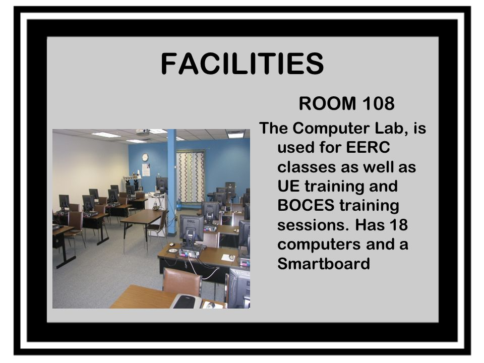 FACILITIES ROOM 108 The Computer Lab, is used for EERC classes as well as UE training and BOCES training sessions.