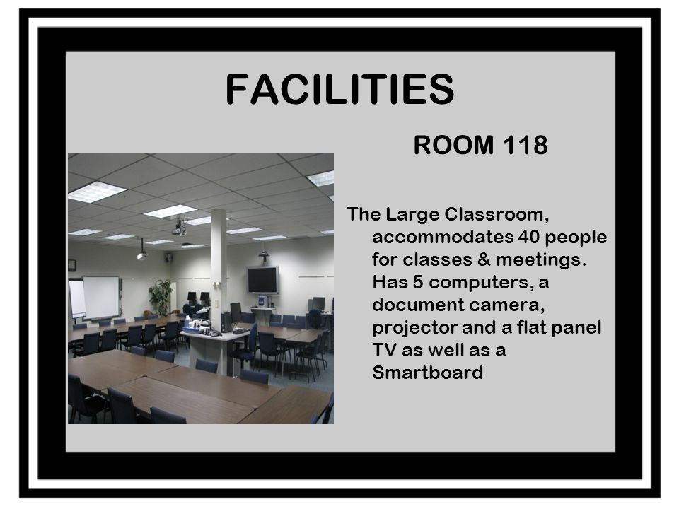 FACILITIES ROOM 118 The Large Classroom, accommodates 40 people for classes & meetings.