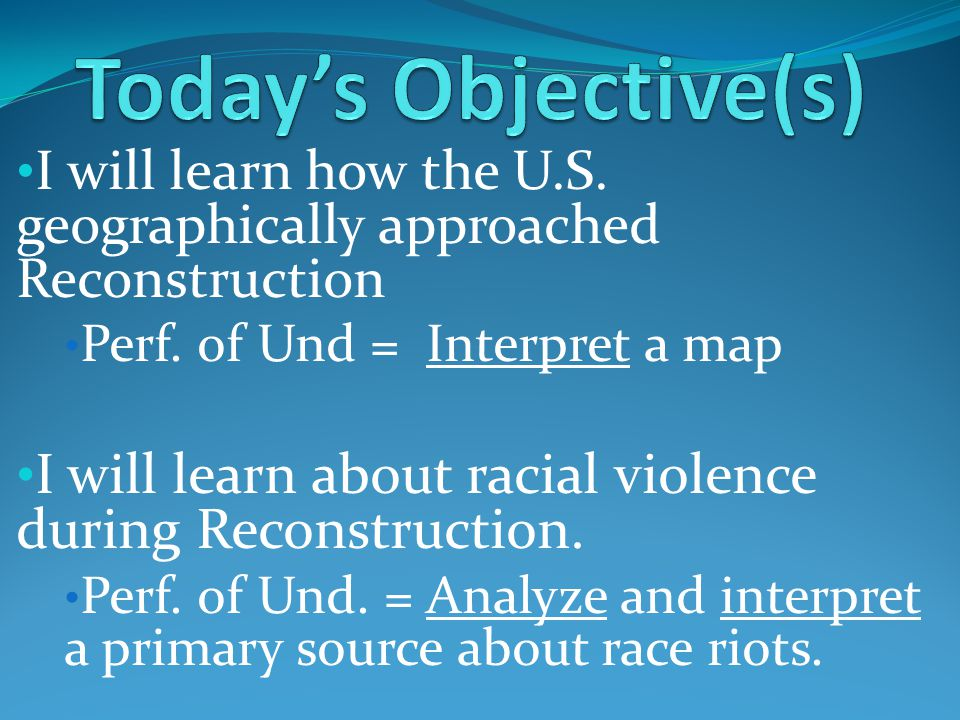 I will learn how the U.S. geographically approached Reconstruction Perf. of Und = Interpret a map I will learn about racial violence during Reconstruc