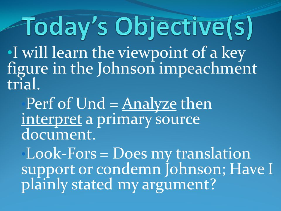 I will learn the viewpoint of a key figure in the Johnson impeachment trial. Perf of Und = Analyze then interpret a primary source document. Look-Fors