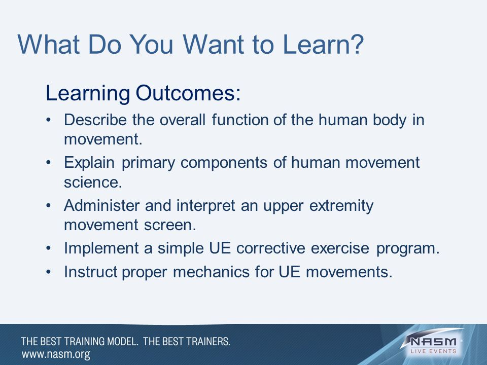 What Do You Want to Learn? Learning Outcomes: Describe the overall function of the human body in movement. Explain primary components of human movemen