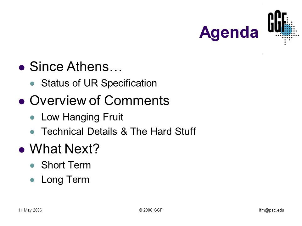 lfm@psc.edu11 May 2006© 2006 GGF Agenda Since Athens… Status of UR Specification Overview of Comments Low Hanging Fruit Technical Details & The Hard Stuff What Next.