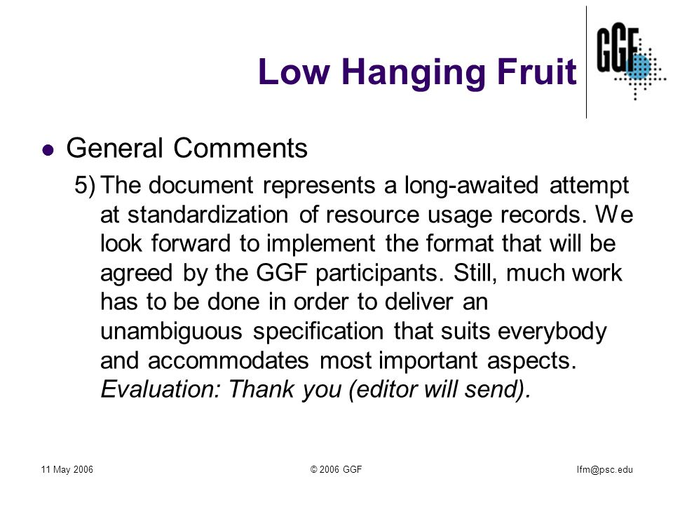 lfm@psc.edu11 May 2006© 2006 GGF Low Hanging Fruit General Comments 5)The document represents a long-awaited attempt at standardization of resource usage records.