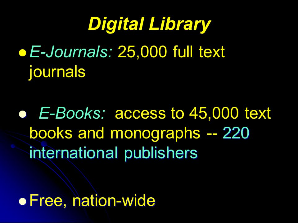 Digital Library E-Journals: 25,000 full text journals 220 international publishers E-Books: access to 45,000 text books and monographs international publishers Free, nation-wide Free, nation-wide
