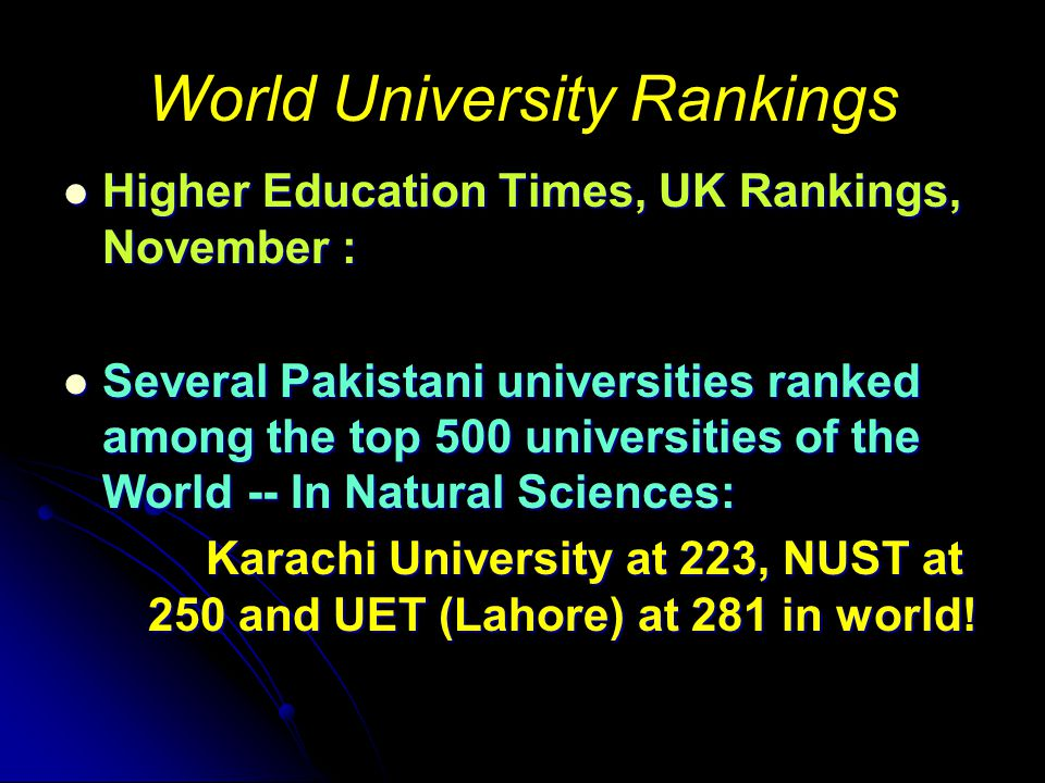 World University Rankings Higher Education Times, UK Rankings, November : Higher Education Times, UK Rankings, November : Several Pakistani universities ranked among the top 500 universities of the World -- In Natural Sciences: Several Pakistani universities ranked among the top 500 universities of the World -- In Natural Sciences: Karachi University at 223, NUST at 250 and UET (Lahore) at 281 in world.