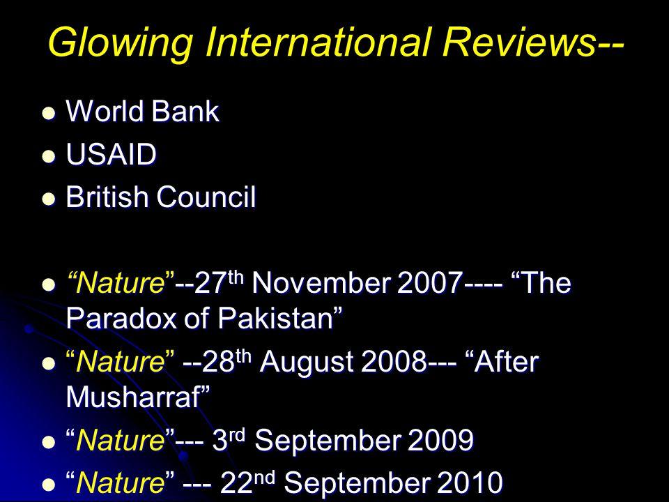Glowing International Reviews-- World Bank World Bank USAID USAID British Council British Council Nature --27 th November 2007---- The Paradox of Pakistan Nature --27 th November 2007---- The Paradox of Pakistan Nature --28 th August 2008--- After Musharraf Nature --28 th August 2008--- After Musharraf Nature --- 3 rd September 2009 Nature --- 3 rd September 2009 Nature --- 22 nd September 2010 Nature --- 22 nd September 2010