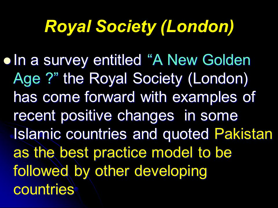 Royal Society (London) In a survey entitled A New Golden Age ? the Royal Society (London) has come forward with examples of recent positive changes in some Islamic countries and quoted Pakistan as the best practice model to be followed by other developing countries In a survey entitled A New Golden Age ? the Royal Society (London) has come forward with examples of recent positive changes in some Islamic countries and quoted Pakistan as the best practice model to be followed by other developing countries