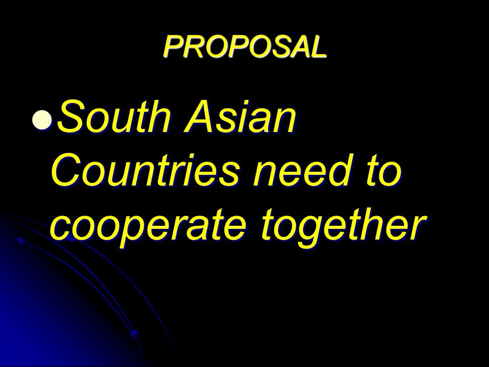 PROPOSAL South Asian Countries need to cooperate together South Asian Countries need to cooperate together