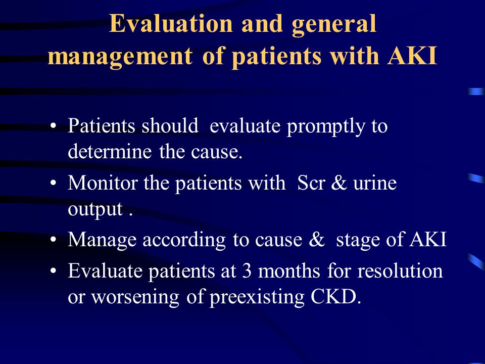Evaluation and general management of patients with AKI Patients should evaluate promptly to determine the cause. Monitor the patients with Scr & urine