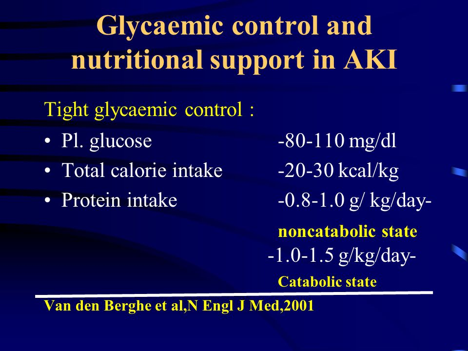 Glycaemic control and nutritional support in AKI Tight glycaemic control : Pl. glucose-80-110 mg/dl Total calorie intake -20-30 kcal/kg Protein intake