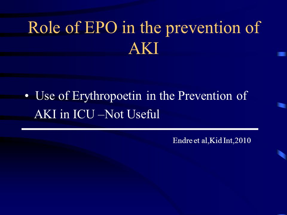 Role of EPO in the prevention of AKI Use of Erythropoetin in the Prevention of AKI in ICU –Not Useful Endre et al,Kid Int,2010