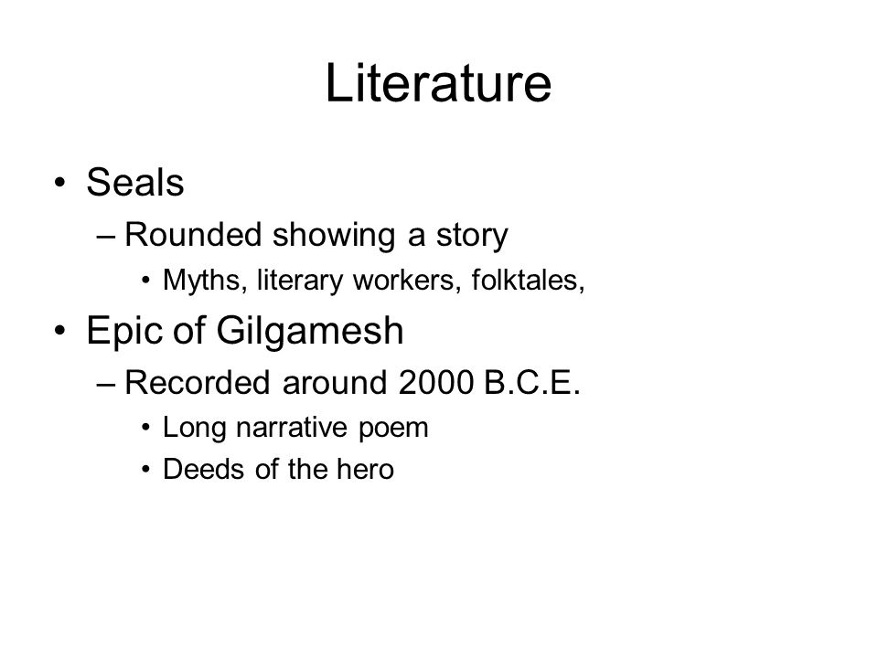 Literature Seals –Rounded showing a story Myths, literary workers, folktales, Epic of Gilgamesh –Recorded around 2000 B.C.E.