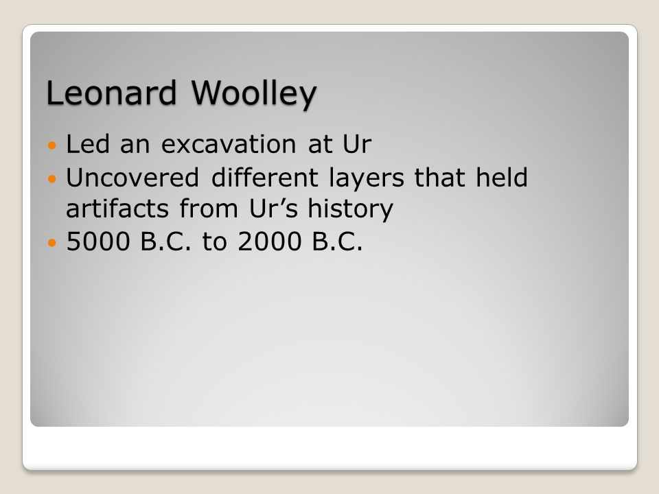 Leonard Woolley Led an excavation at Ur Uncovered different layers that held artifacts from Ur's history 5000 B.C.