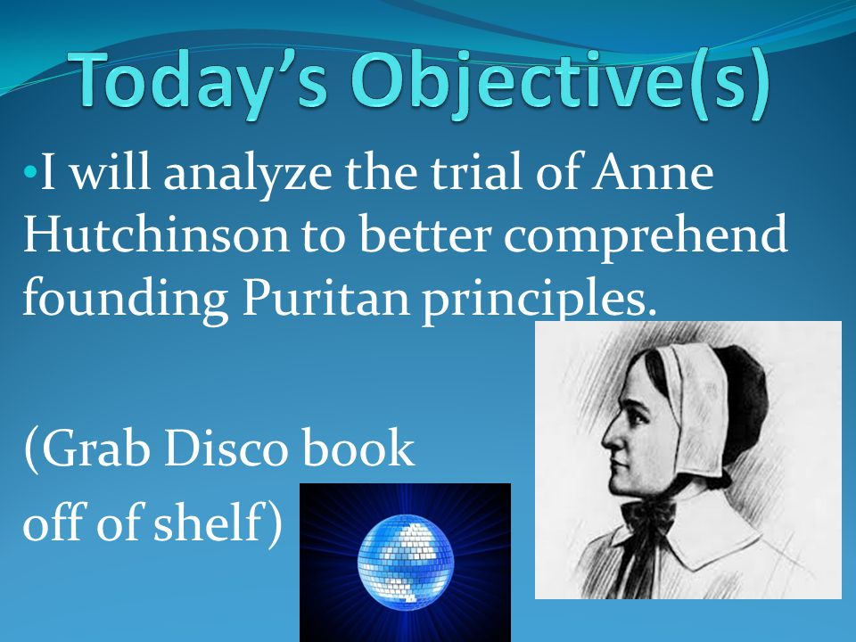 I will analyze the trial of Anne Hutchinson to better comprehend founding Puritan principles.