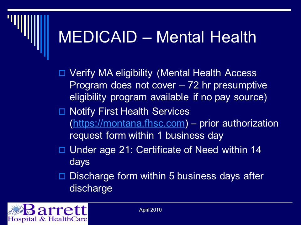 April 2010 MEDICAID – Mental Health  Verify MA eligibility (Mental Health Access Program does not cover – 72 hr presumptive eligibility program available if no pay source)  Notify First Health Services (  – prior authorization request form within 1 business dayhttps://montana.fhsc.com  Under age 21: Certificate of Need within 14 days  Discharge form within 5 business days after discharge