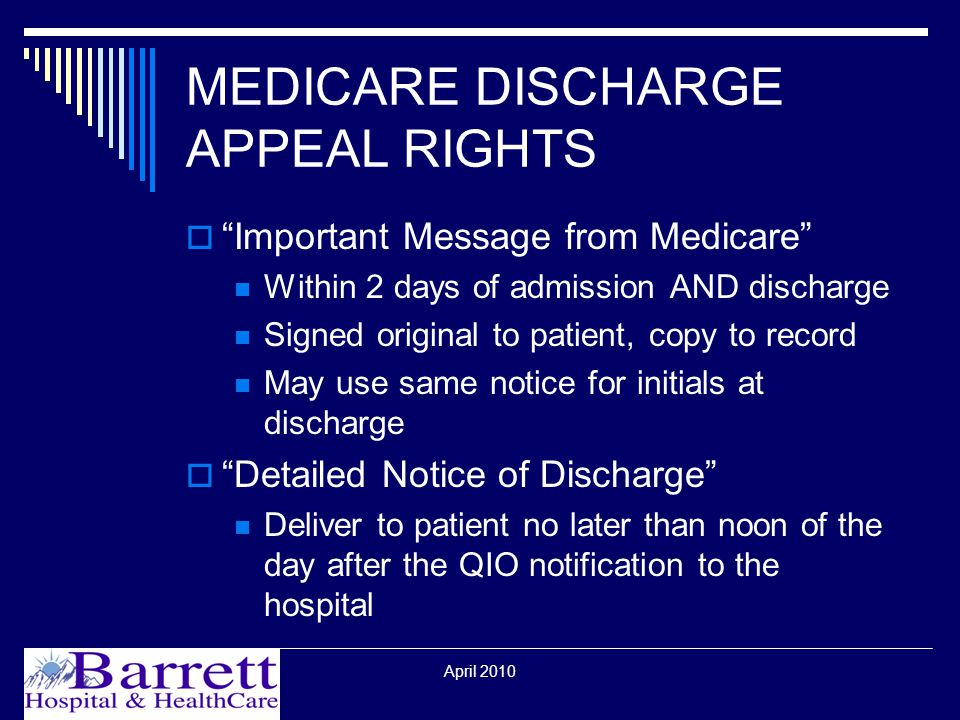 April 2010 MEDICARE DISCHARGE APPEAL RIGHTS  Important Message from Medicare Within 2 days of admission AND discharge Signed original to patient, copy to record May use same notice for initials at discharge  Detailed Notice of Discharge Deliver to patient no later than noon of the day after the QIO notification to the hospital