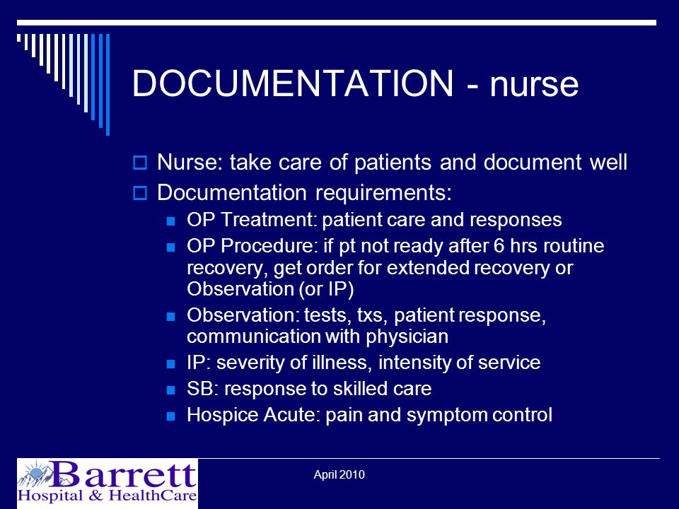 April 2010 DOCUMENTATION - nurse  Nurse: take care of patients and document well  Documentation requirements: OP Treatment: patient care and responses OP Procedure: if pt not ready after 6 hrs routine recovery, get order for extended recovery or Observation (or IP) Observation: tests, txs, patient response, communication with physician IP: severity of illness, intensity of service SB: response to skilled care Hospice Acute: pain and symptom control