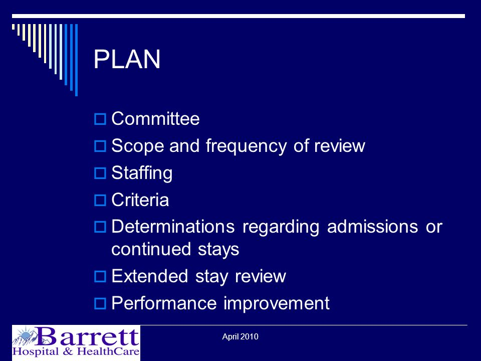 April 2010 PLAN  Committee  Scope and frequency of review  Staffing  Criteria  Determinations regarding admissions or continued stays  Extended stay review  Performance improvement