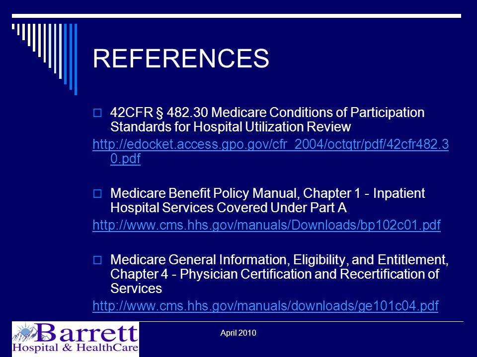 REFERENCES  42CFR § Medicare Conditions of Participation Standards for Hospital Utilization Review   0.pdf  Medicare Benefit Policy Manual, Chapter 1 - Inpatient Hospital Services Covered Under Part A    Medicare General Information, Eligibility, and Entitlement, Chapter 4 - Physician Certification and Recertification of Services