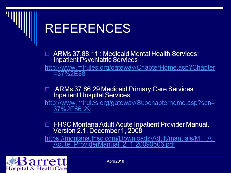 April 2010 REFERENCES  ARMs : Medicaid Mental Health Services: Inpatient Psychiatric Services   Chapter =37%2E88  ARMs Medicaid Primary Care Services: Inpatient Hospital Services   scn= 37%2E86.29  FHSC Montana Adult Acute Inpatient Provider Manual, Version 2.1, December 1, Acute_ProviderManual_2_ pdf