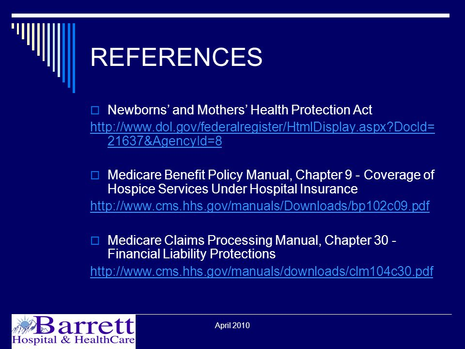 April 2010 REFERENCES  Newborns' and Mothers' Health Protection Act   DocId= 21637&AgencyId=8  Medicare Benefit Policy Manual, Chapter 9 - Coverage of Hospice Services Under Hospital Insurance    Medicare Claims Processing Manual, Chapter 30 - Financial Liability Protections