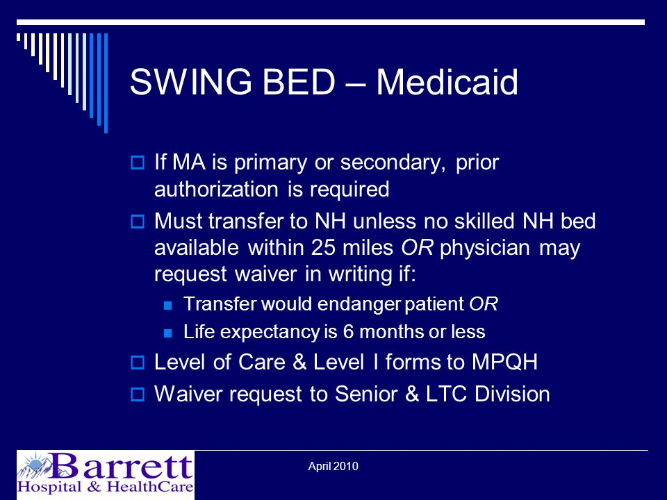April 2010 SWING BED – Medicaid  If MA is primary or secondary, prior authorization is required  Must transfer to NH unless no skilled NH bed available within 25 miles OR physician may request waiver in writing if: Transfer would endanger patient OR Life expectancy is 6 months or less  Level of Care & Level I forms to MPQH  Waiver request to Senior & LTC Division
