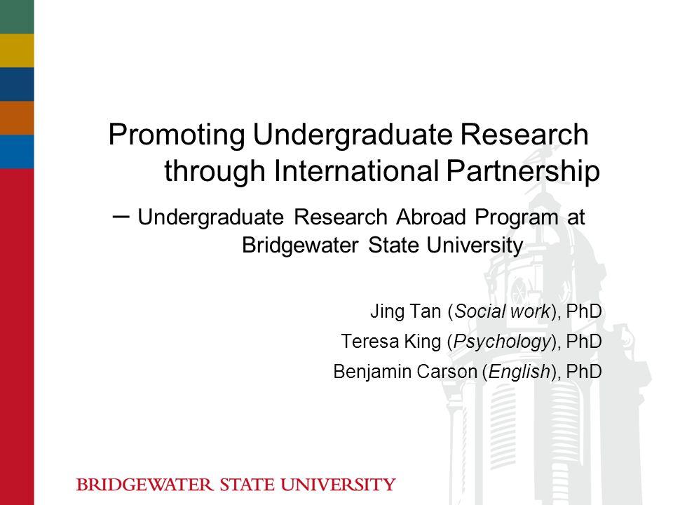 Promoting Undergraduate Research through International Partnership – Undergraduate Research Abroad Program at Bridgewater State University Jing Tan (Social work), PhD Teresa King (Psychology), PhD Benjamin Carson (English), PhD