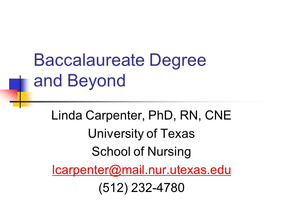 Baccalaureate Degree and Beyond Linda Carpenter, PhD, RN, CNE University of Texas School of Nursing (512)