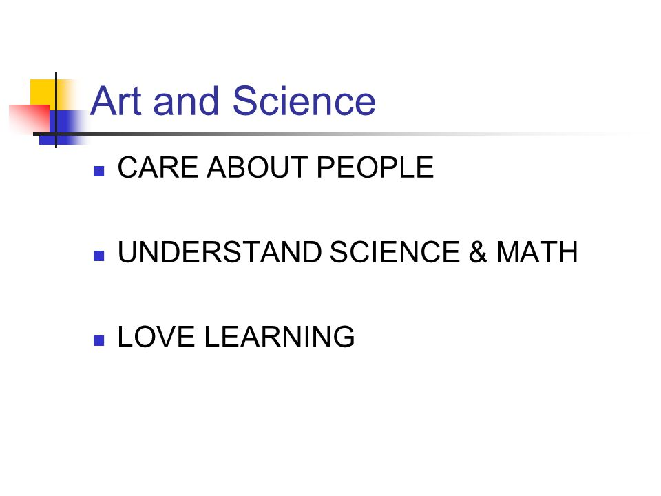 Art and Science CARE ABOUT PEOPLE UNDERSTAND SCIENCE & MATH LOVE LEARNING