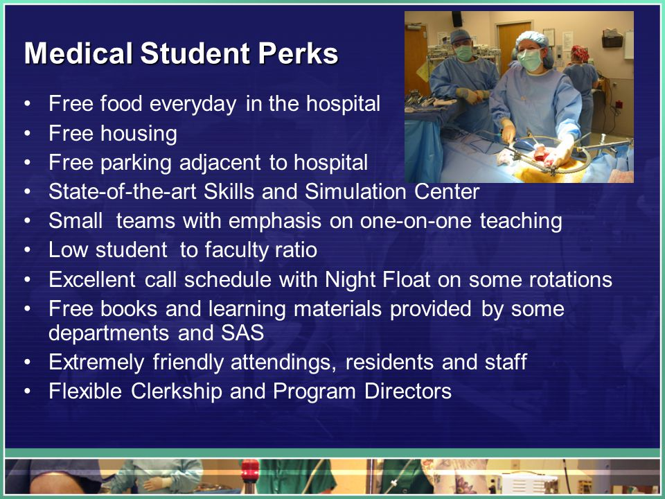 Medical Student Perks Free food everyday in the hospital Free housing Free parking adjacent to hospital State-of-the-art Skills and Simulation Center Small teams with emphasis on one-on-one teaching Low student to faculty ratio Excellent call schedule with Night Float on some rotations Free books and learning materials provided by some departments and SAS Extremely friendly attendings, residents and staff Flexible Clerkship and Program Directors
