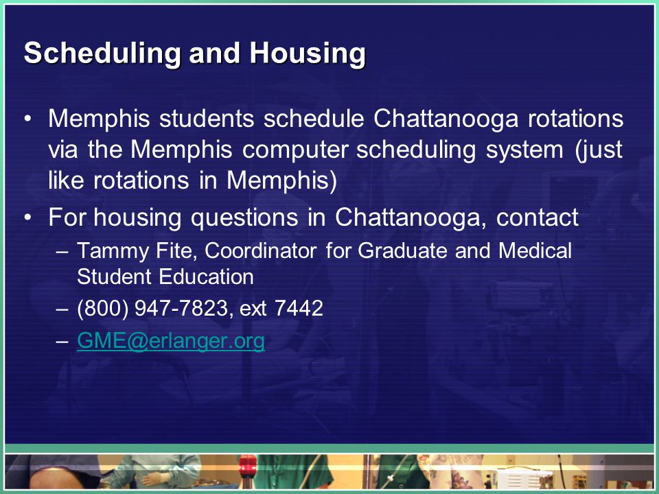 Scheduling and Housing Memphis students schedule Chattanooga rotations via the Memphis computer scheduling system (just like rotations in Memphis) For housing questions in Chattanooga, contact –Tammy Fite, Coordinator for Graduate and Medical Student Education –(800) 947-7823, ext 7442 –GME@erlanger.orgGME@erlanger.org