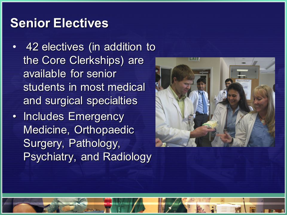 Senior Electives 42 electives (in addition to the Core Clerkships) are available for senior students in most medical and surgical specialties Includes Emergency Medicine, Orthopaedic Surgery, Pathology, Psychiatry, and RadiologyIncludes Emergency Medicine, Orthopaedic Surgery, Pathology, Psychiatry, and Radiology