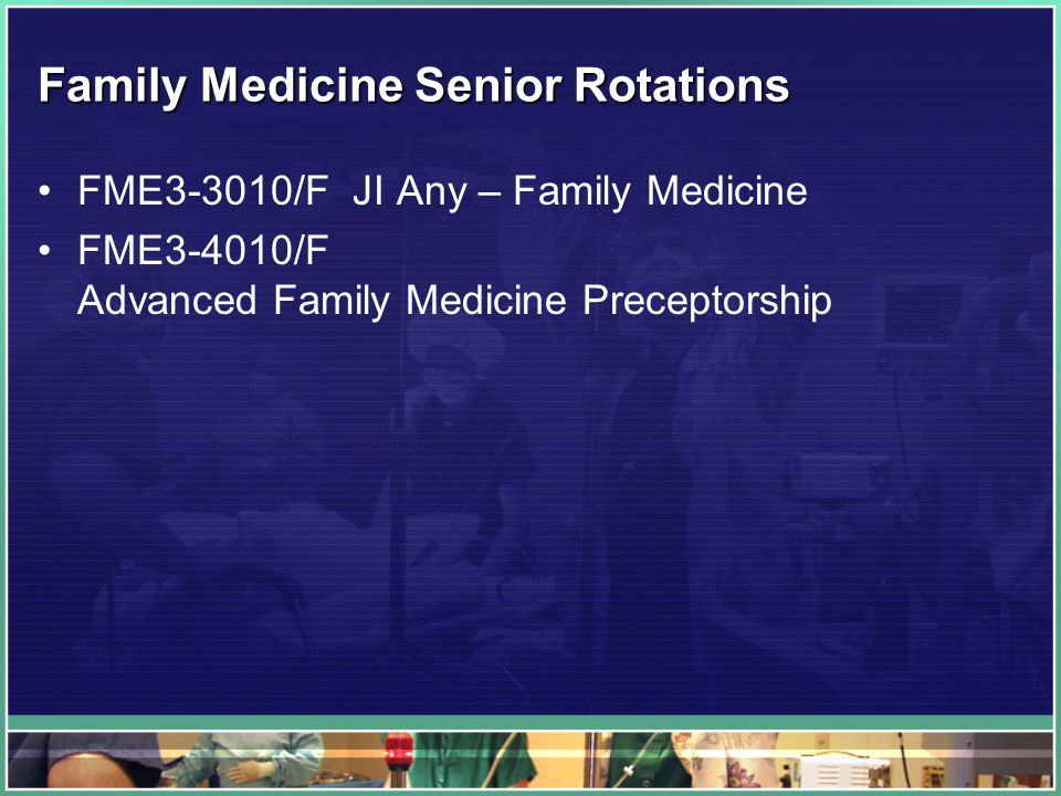 Family Medicine Senior Rotations FME3-3010/F JI Any – Family Medicine FME3-4010/F Advanced Family Medicine Preceptorship