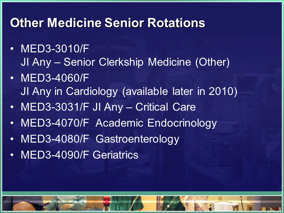 Other Medicine Senior Rotations MED3-3010/F JI Any – Senior Clerkship Medicine (Other) MED3-4060/F JI Any in Cardiology (available later in 2010) MED3-3031/F JI Any – Critical Care MED3-4070/F Academic Endocrinology MED3-4080/F Gastroenterology MED3-4090/F Geriatrics