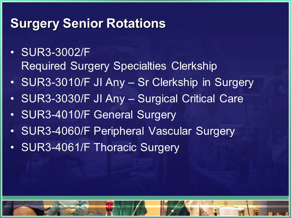 Surgery Senior Rotations SUR3-3002/F Required Surgery Specialties Clerkship SUR3-3010/F JI Any – Sr Clerkship in Surgery SUR3-3030/F JI Any – Surgical Critical Care SUR3-4010/F General Surgery SUR3-4060/F Peripheral Vascular Surgery SUR3-4061/F Thoracic Surgery