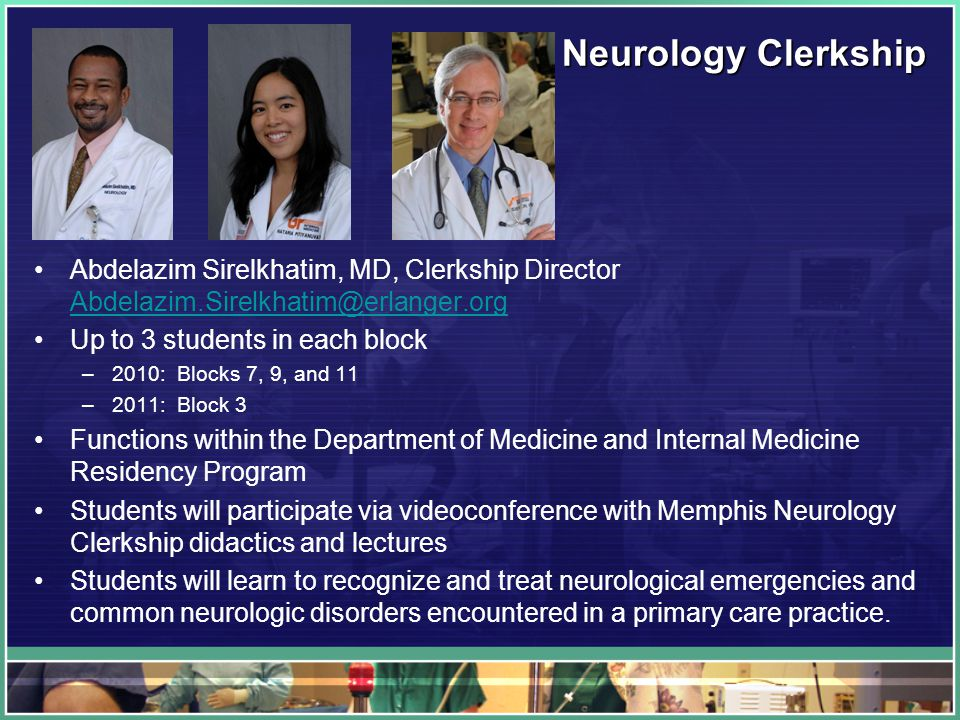 Neurology Clerkship Abdelazim Sirelkhatim, MD, Clerkship Director Abdelazim.Sirelkhatim@erlanger.org Abdelazim.Sirelkhatim@erlanger.org Up to 3 students in each block –2010: Blocks 7, 9, and 11 –2011: Block 3 Functions within the Department of Medicine and Internal Medicine Residency Program Students will participate via videoconference with Memphis Neurology Clerkship didactics and lectures Students will learn to recognize and treat neurological emergencies and common neurologic disorders encountered in a primary care practice.