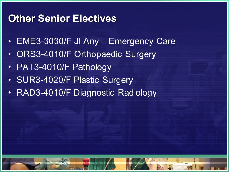 Other Senior Electives EME3-3030/F JI Any – Emergency Care ORS3-4010/F Orthopaedic Surgery PAT3-4010/F Pathology SUR3-4020/F Plastic Surgery RAD3-4010